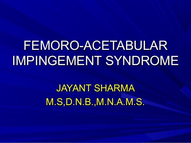 FEMORO-ACETABULARFEMORO-ACETABULAR IMPINGEMENT SYNDROMEIMPINGEMENT SYNDROME JAYANT SHARMAJAYANT SHARMA M.S,D.N.B.,M.N.A.M....