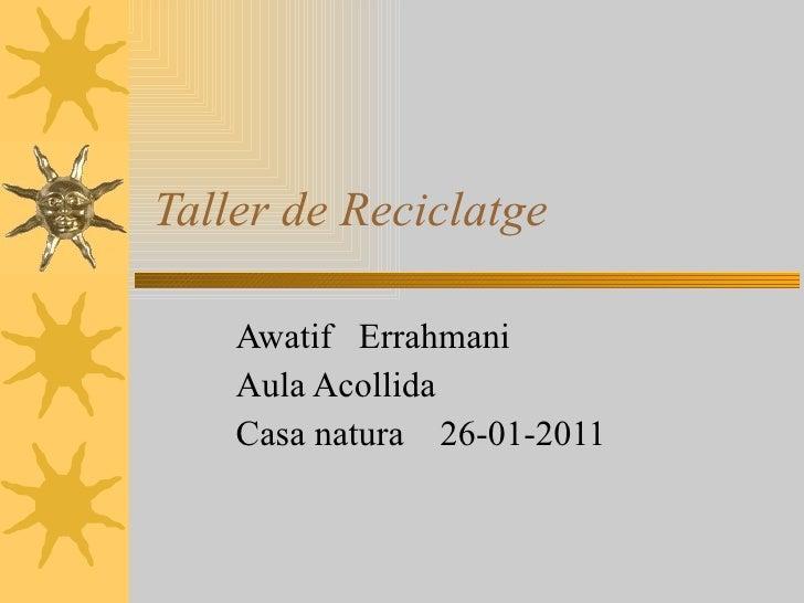 Taller de Reciclatge Awatif  Errahmani  Aula Acollida  Casa natura  26-01-2011