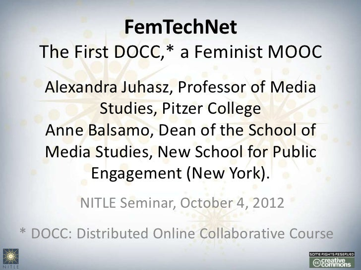 FemTechNet   The First DOCC,* a Feminist MOOC   Alexandra Juhasz, Professor of Media          Studies, Pitzer College   An...