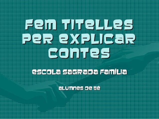 FEM TITELLESFEM TITELLES PER EXPLICARPER EXPLICAR CONTESCONTES ESCOLA SAGRADA FAMÍLIAESCOLA SAGRADA FAMÍLIA ALUMNES DE 5éA...