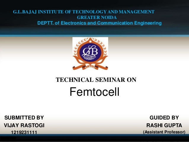 TECHNICAL SEMINAR ON Femtocell SUBMITTED BY VIJAY RASTOGI 1219231111 G.L.BAJAJ INSTITUTE OF TECHNOLOGY AND MANAGEMENT GREA...
