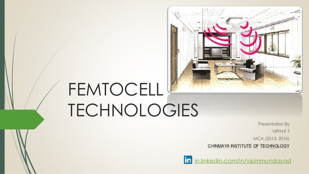 FEMTOCELL TECHNOLOGIES Presentation By VIPIN K T MCA (2013- 2016) CHINMAYA INSTITUTE OF TECHNOLOGY in.linkedin.com/in/vipi...