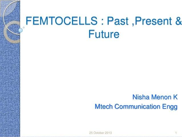 FEMTOCELLS : Past ,Present & Future  Nisha Menon K Mtech Communication Engg  25 October 2013  1