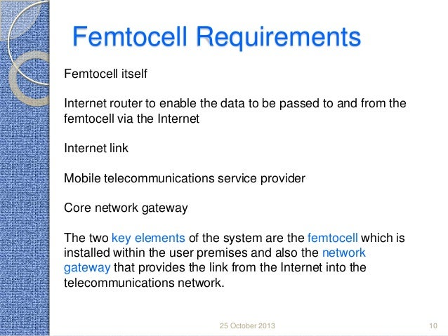 Femtocell Requirements Femtocell itself Internet router to enable the data to be passed to and from the femtocell via the ...