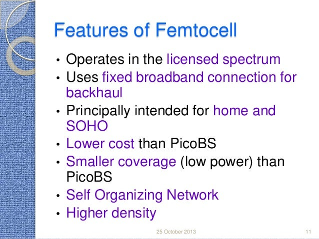 Features of Femtocell • • • • •  • •  Operates in the licensed spectrum Uses fixed broadband connection for backhaul Princ...