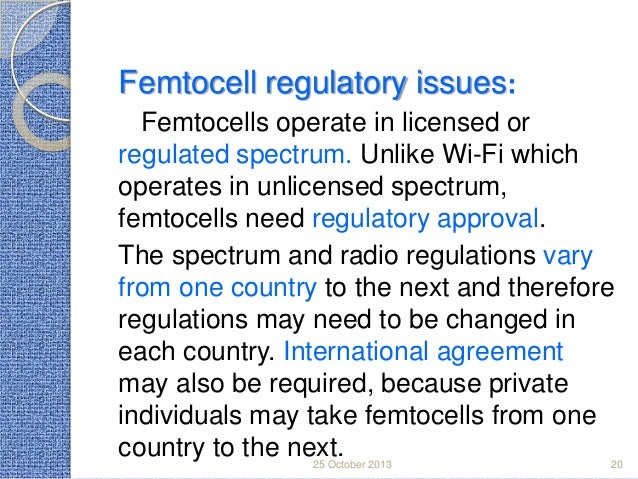 Femtocell regulatory issues: Femtocells operate in licensed or regulated spectrum. Unlike Wi-Fi which operates in unlicens...