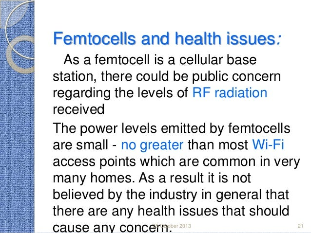 Femtocells and health issues: As a femtocell is a cellular base station, there could be public concern regarding the level...