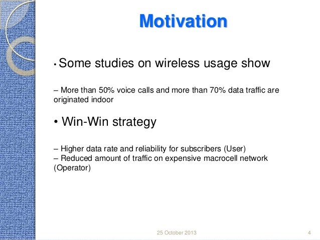 Motivation • Some  studies on wireless usage show  – More than 50% voice calls and more than 70% data traffic are originat...