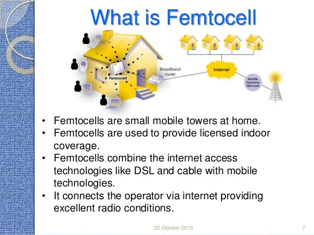 What is Femtocell  • Femtocells are small mobile towers at home. • Femtocells are used to provide licensed indoor coverage...
