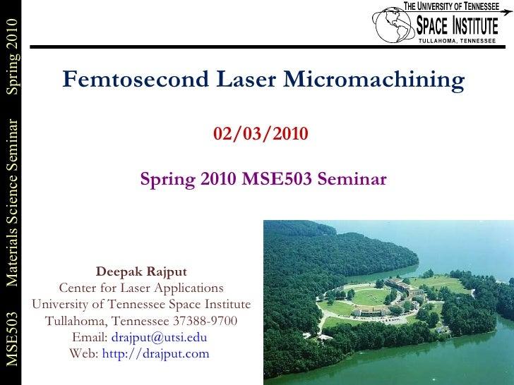 Femtosecond Laser Micromachining 02/03/2010    Spring 2010 MSE503 Seminar Deepak Rajput Center for Laser Applications Univ...