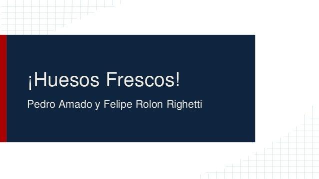 ¡Huesos Frescos! Pedro Amado y Felipe Rolon Righetti