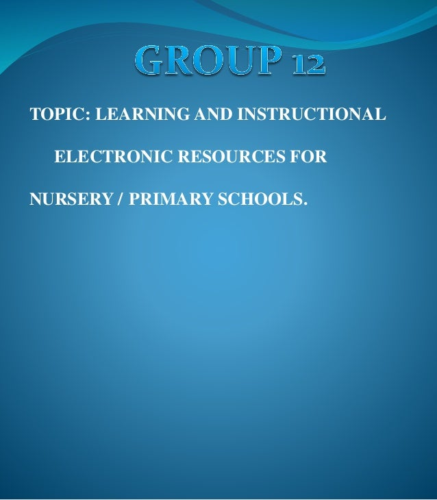 TOPIC: LEARNING AND INSTRUCTIONAL ELECTRONIC RESOURCES FOR NURSERY / PRIMARY SCHOOLS.