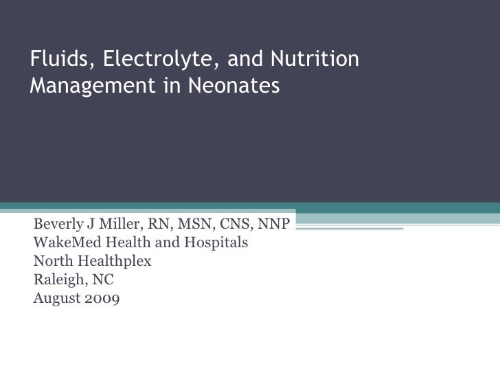 Fluids, Electrolyte, and Nutrition Management in Neonates Beverly J Miller, RN, MSN, CNS, NNP WakeMed Health and Hospitals...