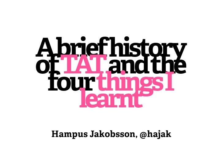 AbriefhistoryofTATandthe fourthingsI    learnt Hampus Jakobsson, @hajak