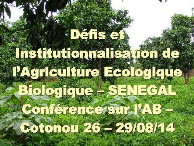 1 Défis et Institutionnalisation de l'Agriculture Ecologique Biologique – SENEGAL Conférence sur l'AB – Cotonou 26 – 29/08...