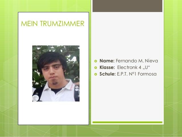 """ Name: Fernando M. Nieva  Klasse: Electronk 4 """"U""""  Schule: E.P.T. Nº1 Formosa MEIN TRUMZIMMER"""