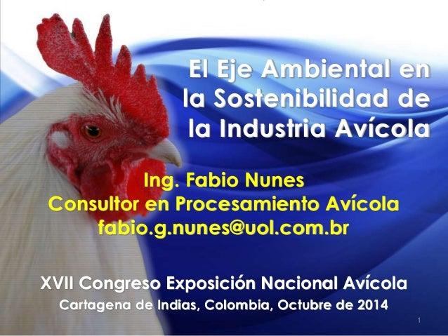 El Eje Ambiental en la Sostenibilidad de la Industria Avícola Ing. Fabio Nunes Consultor en Procesamiento Avícola fabio.g....