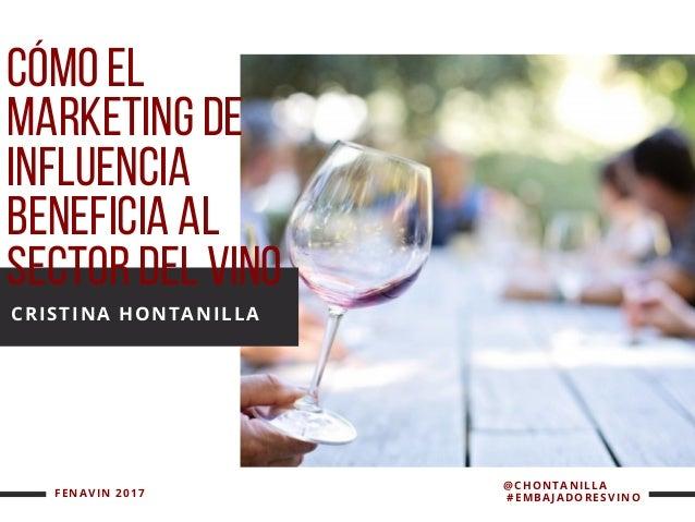 CÓMOEL MARKETINGDE INFLUENCIA BENEFICIAAL SECTORDELVINO CRISTINA HONTANILLA FENAVIN 2017   @CHONTANILLA     #EMBAJA...