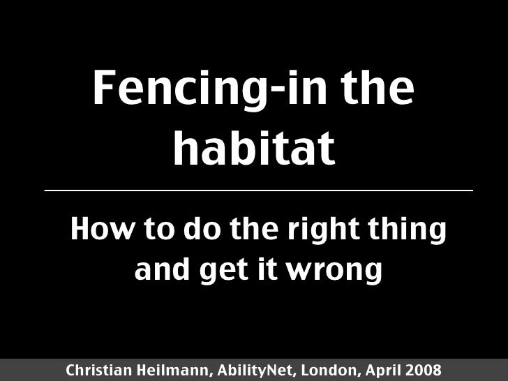 Fencing-in the       habitat How to do the right thing    and get it wrong   Christian Heilmann, AbilityNet, London, April...