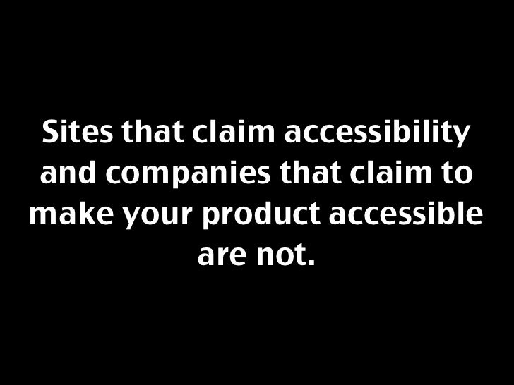 Sites that claim accessibility and companies that claim to make your product accessible            are not.