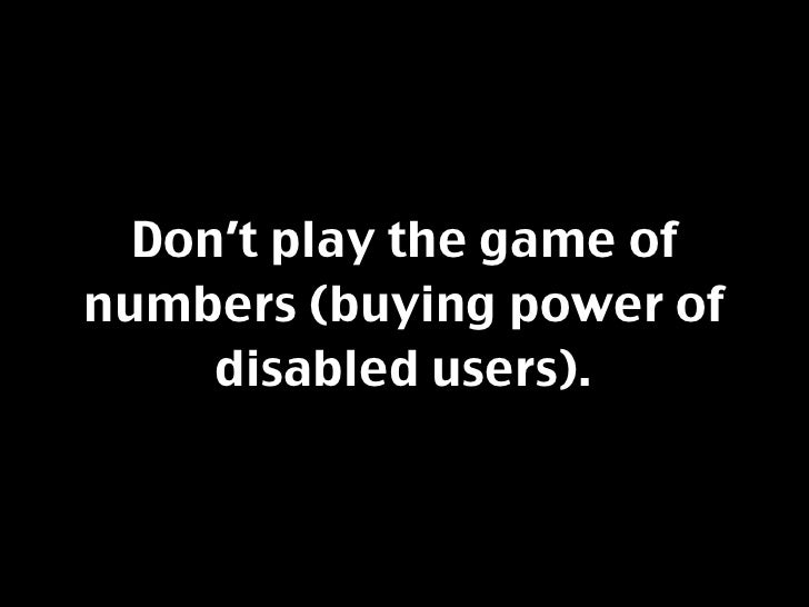 Don't play the game of numbers (buying power of      disabled users).
