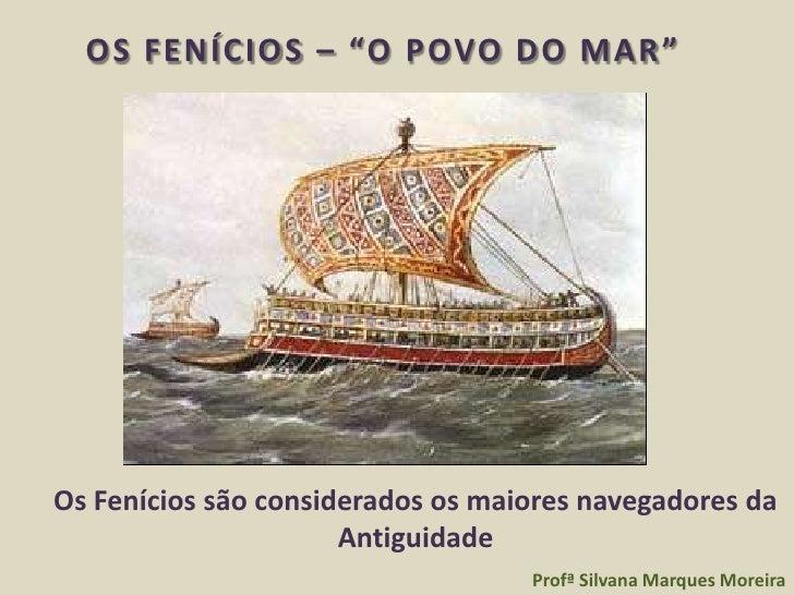 """OS FENÍCIOS – """"O POVO DO MAR """"Os Fenícios são considerados os maiores navegadores da                      Antiguidade     ..."""