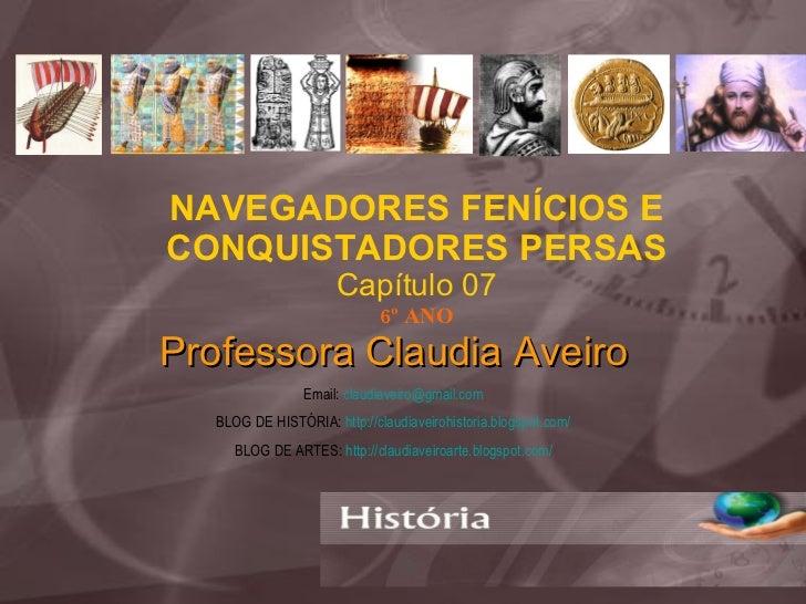 NAVEGADORES FENÍCIOS E CONQUISTADORES PERSAS Capítulo 07 6º ANO Professora Claudia Aveiro Email:  [email_address] BLOG DE ...