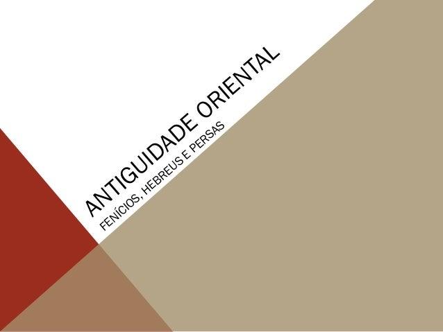 ANTIGUIDADE ORIENTAL FENÍCIOS, HEBREUS E PERSAS