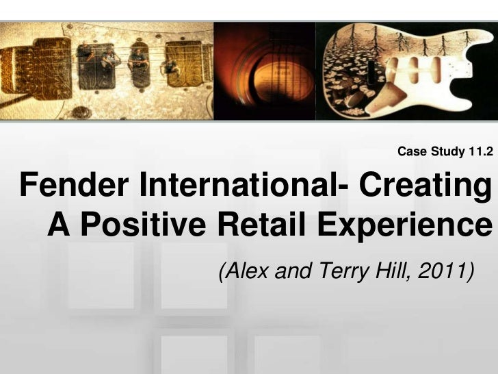 Case Study 11.2Fender International- Creating A Positive Retail Experience            (Alex and Terry Hill, 2011)