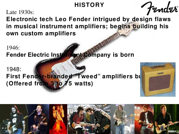 HISTORY Late 1930s: Electronic tech Leo Fender intrigued by design flaws  in musical instrument amplifiers; begins buildin...