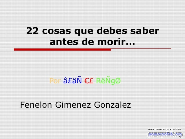22 cosas que debes saber     antes de morir…      Por â£äÑ €£ RëÑgØFenelon Gimenez Gonzalez