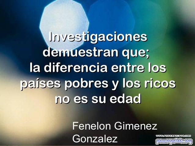 Investigaciones    demuestran que; la diferencia entre lospaíses pobres y los ricos      no es su edad        Fenelon Gime...