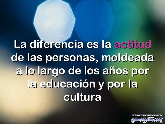 La diferencia es la actitudde las personas, moldeada a lo largo de los años por    la educación y por la           cultura