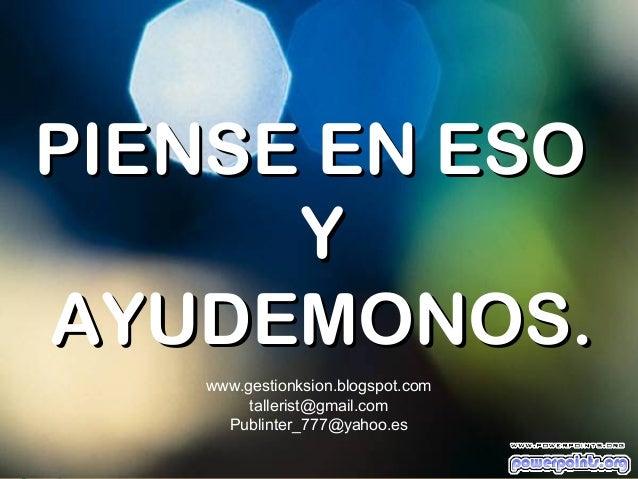 PIENSE EN ESO      YAYUDEMONOS.   www.gestionksion.blogspot.com        tallerist@gmail.com     Publinter_777@yahoo.es