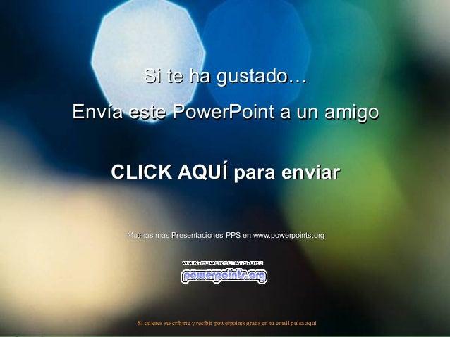 Si te ha gustado…Envía este PowerPoint a un amigo    CLICK AQUÍ para enviar     Muchas más Presentaciones PPS en www.power...