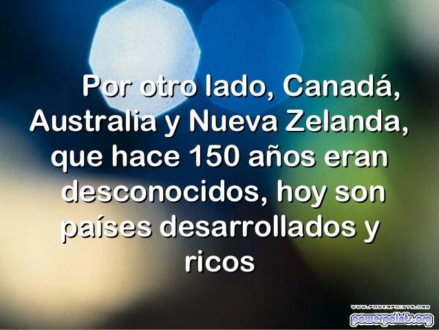 Por otro lado, Canadá,Australia y Nueva Zelanda, que hace 150 años eran  desconocidos, hoy son  países desarrollados y    ...