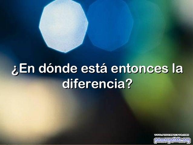 ¿En dónde está entonces la       diferencia?