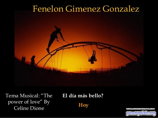 "Fenelon Gimenez GonzalezTema Musical: ""The   El día más bello? power of love"" By                           Hoy   Celine Di..."