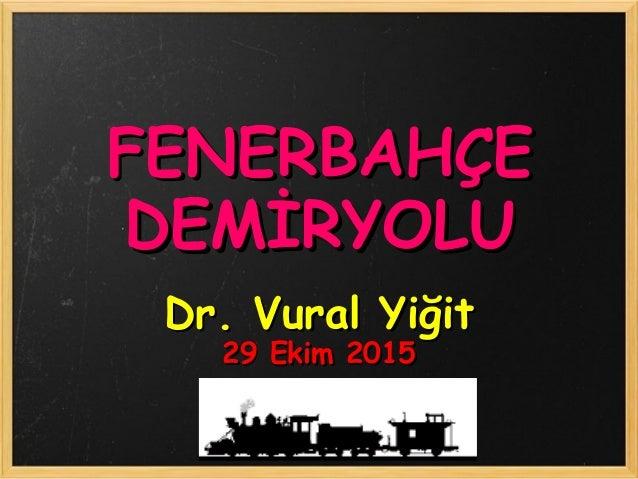 FENERBAHÇEFENERBAHÇE DEMİRYOLUDEMİRYOLU Dr. Vural YiğitDr. Vural Yiğit 29 Ekim 201529 Ekim 2015