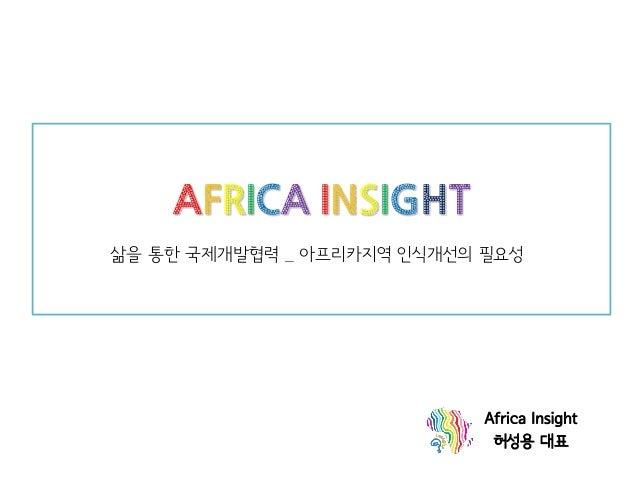 AFRICA INSIGHT 삶을 통한 국제개발협력 _ 아프리카지역 인식개선의 필요성  Africa Insight  허성용 대표