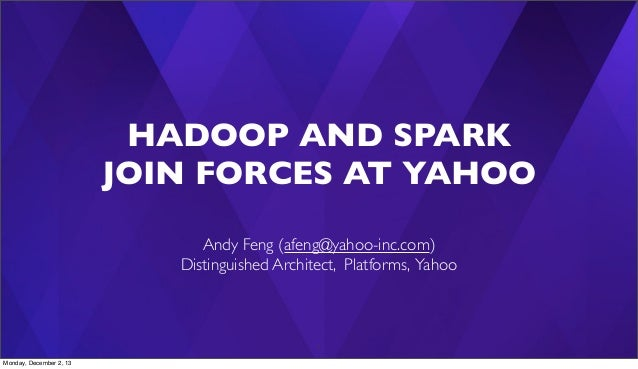 HADOOP AND SPARK JOIN FORCES AT YAHOO Andy Feng (afeng@yahoo-inc.com) Distinguished Architect, Platforms, Yahoo  1 Monday,...