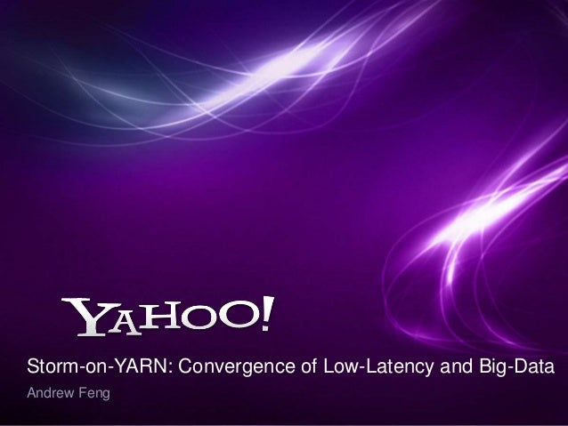 Storm-on-YARN: Convergence of Low-Latency and Big-Data Andrew Feng