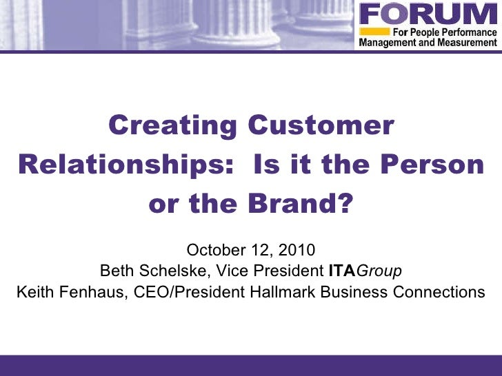 Creating Customer Relationships:  Is it the Person or the Brand? October 12, 2010 Beth Schelske, Vice President  ITA Group...