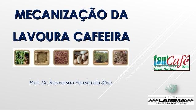 MECANIZAÇÃO DAMECANIZAÇÃO DA LAVOURA CAFEEIRALAVOURA CAFEEIRA Prof. Dr. Rouverson Pereira da Silva
