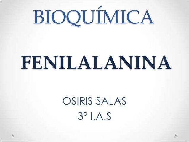 BIOQUÍMICAFENILALANINA   OSIRIS SALAS     3° I.A.S