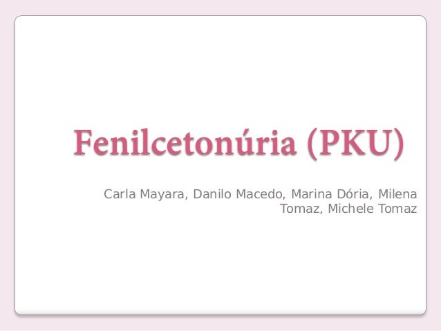Fenilcetonúria (PKU) Carla Mayara, Danilo Macedo, Marina Dória, Milena Tomaz, Michele Tomaz