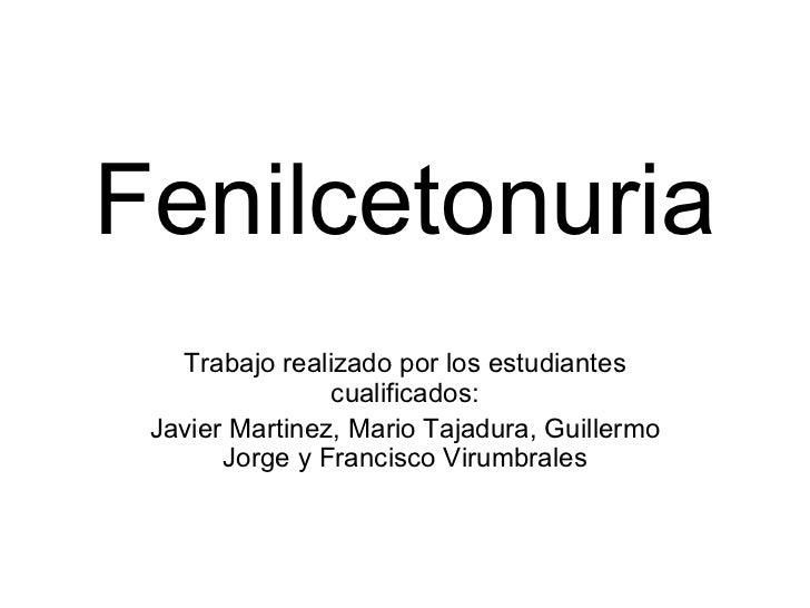 Fenilcetonuria Trabajo realizado por los estudiantes cualificados: Javier Martinez, Mario Tajadura, Guillermo Jorge y Fran...