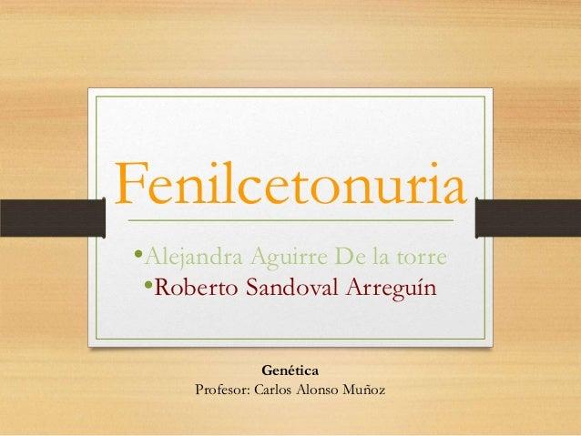 Fenilcetonuria•Alejandra Aguirre De la torre •Roberto Sandoval Arreguín                Genética     Profesor: Carlos Alons...