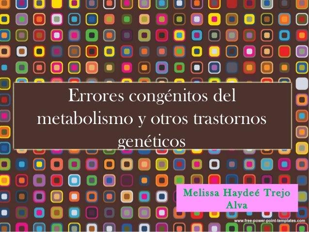 Errores congénitos delmetabolismo y otros trastornos          genéticos                   Melissa Haydeé Trejo            ...