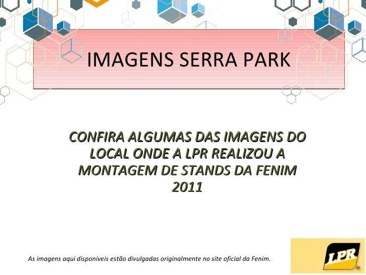 IMAGENS SERRA PARK CONFIRA ALGUMAS DAS IMAGENS DO LOCAL ONDE A LPR REALIZOU A MONTAGEM DE STANDS DA FENIM 2011 As imagens ...